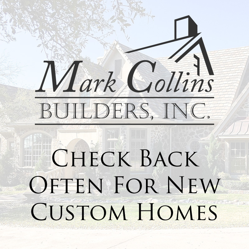 Check Back Often For New Custom Homes - Mark Collins Builders, Inc.